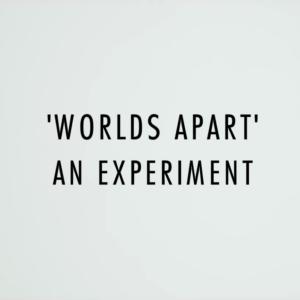 """""""Worlds Apart"""" An Experiment"""